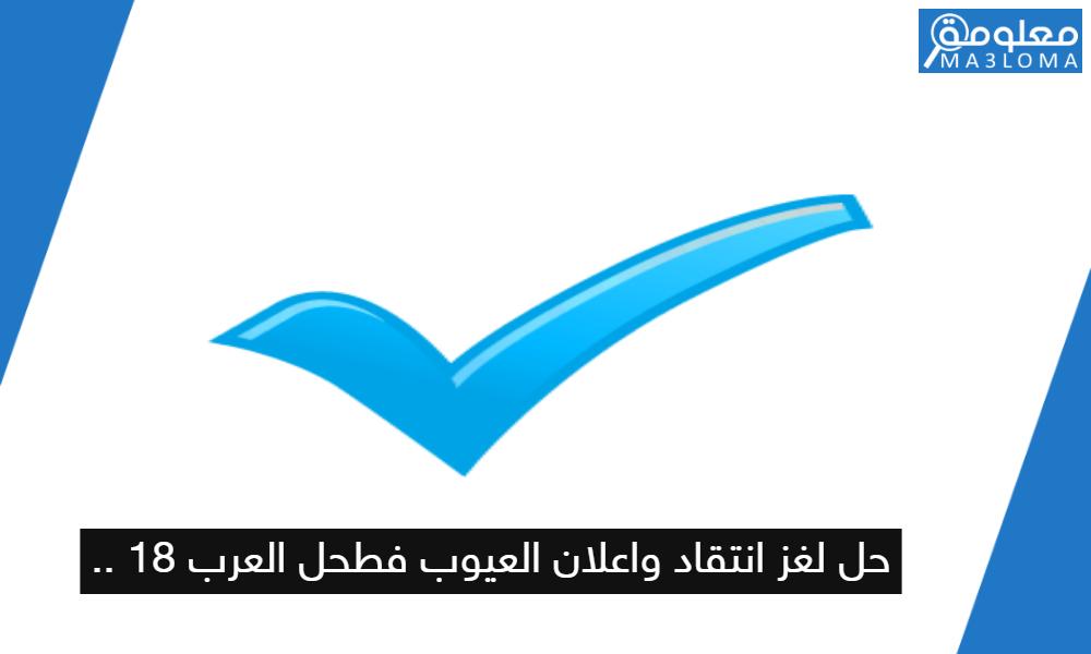 حل لغز انتقاد واعلان العيوب فطحل العرب 18 ..